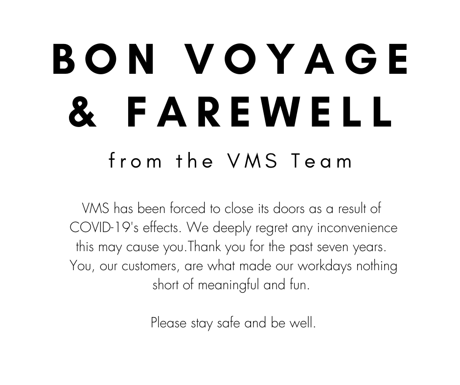 Bon voyage and farewell from the VMS team. VMS has been forced to close its doors as a result of COVID-19s effects. We deeply regret any inconvenience this may cause you. Thank you for the past seven years. You, our customers, are what made our workdays nothing short of meaningful and fun. Please stay safe and be well.